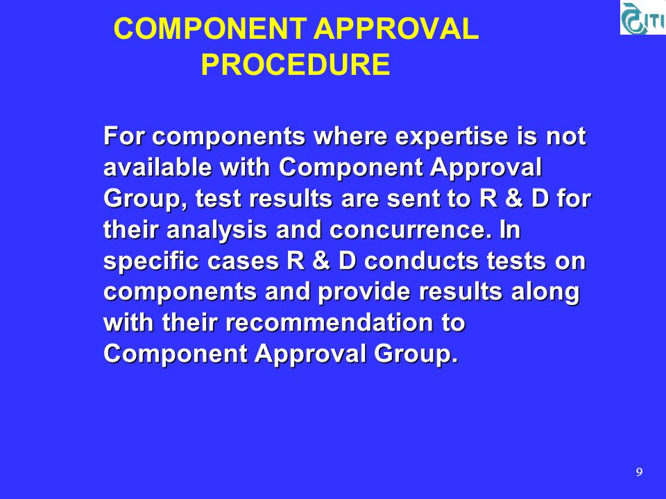 9 COMPONENT APPROVAL PROCEDURE For components where expertise is not available with Component Approval Group, test results are sent to R & D for their analysis and concurrence.