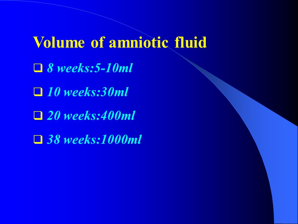 Volume of amniotic fluid  8 weeks:5-10ml  10 weeks:30ml  20 weeks:400ml  38 weeks:1000ml