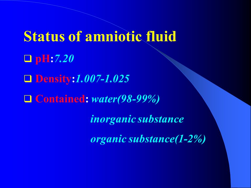 Status of amniotic fluid  pH:7.20  Density:1.007-1.025  Contained: water(98-99%) inorganic substance organic substance(1-2%)