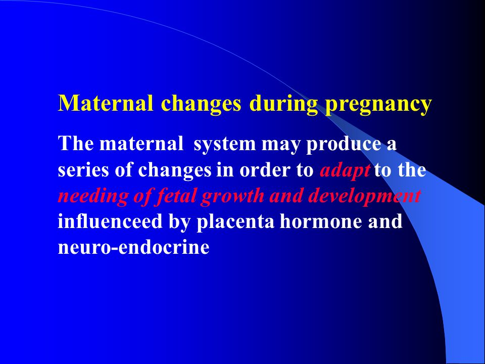 Maternal changes during pregnancy The maternal system may produce a series of changes in order to adapt to the needing of fetal growth and development influenceed by placenta hormone and neuro-endocrine