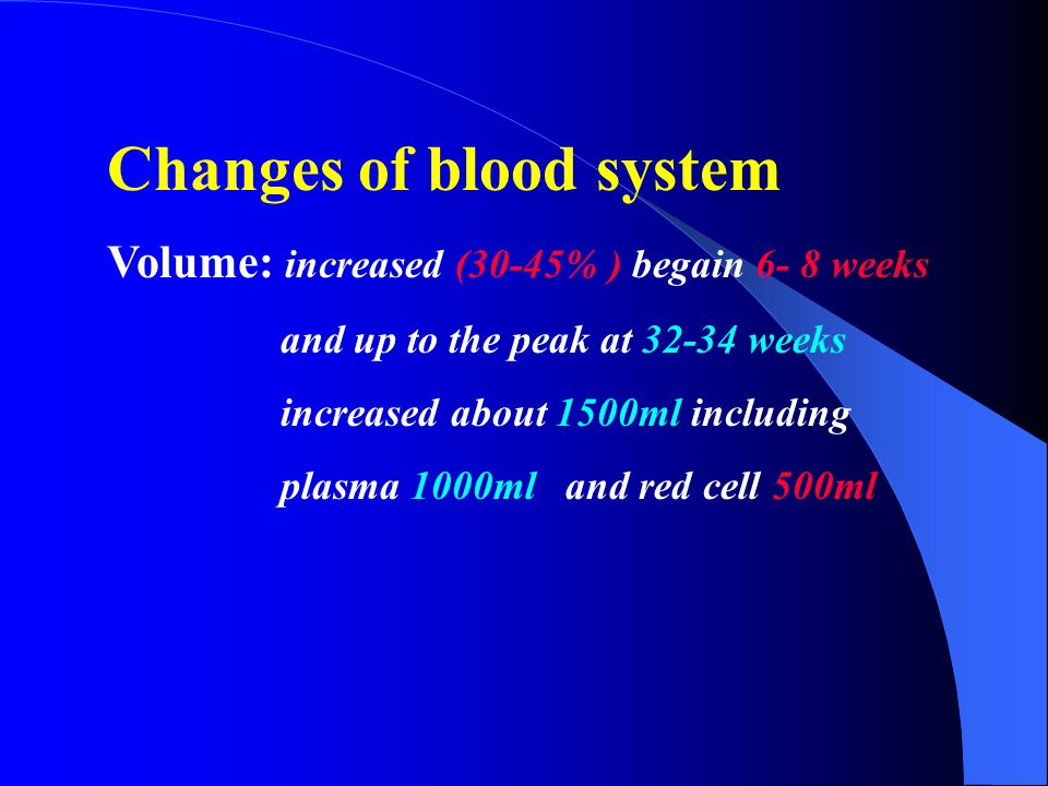 Changes of blood system Volume: increased (30-45% ) begain 6- 8 weeks and up to the peak at 32-34 weeks increased about 1500ml including plasma 1000ml and red cell 500ml