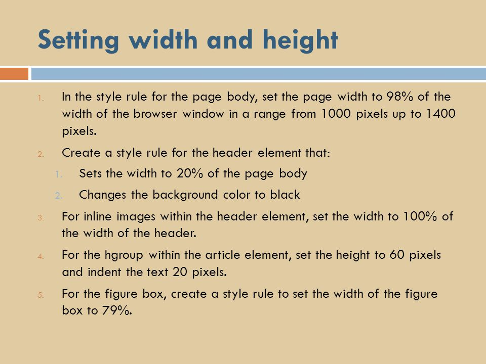 Setting width and height 1. In the style rule for the page body, set the page width to 98% of the width of the browser window in a range from 1000 pix