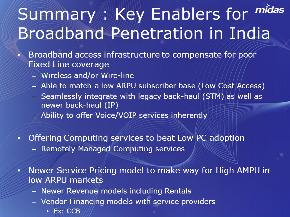 Summary : Key Enablers for Broadband Penetration in India Broadband access infrastructure to compensate for poor Fixed Line coverage – Wireless and/or Wire-line – Able to match a low ARPU subscriber base (Low Cost Access) – Seamlessly integrate with legacy back-haul (STM) as well as newer back-haul (IP) – Ability to offer Voice/VOIP services inherently Offering Computing services to beat Low PC adoption – Remotely Managed Computing services Newer Service Pricing model to make way for High AMPU in low ARPU markets – Newer Revenue models including Rentals – Vendor Financing models with service providers Ex: CCB