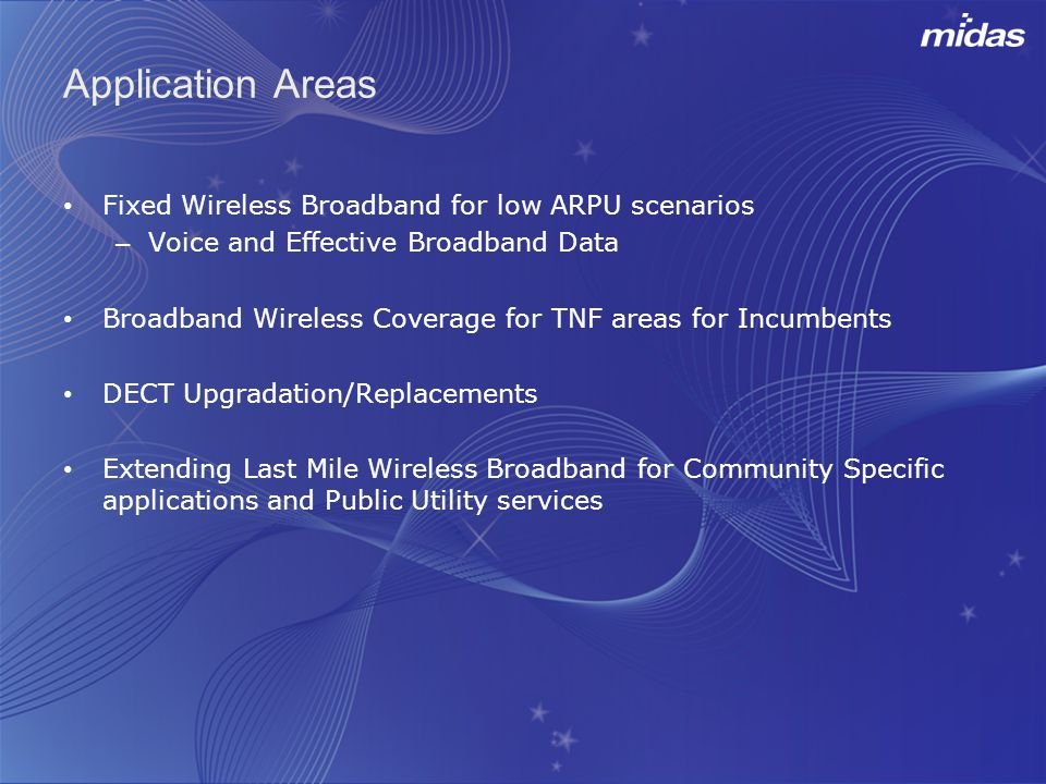 Application Areas Fixed Wireless Broadband for low ARPU scenarios – Voice and Effective Broadband Data Broadband Wireless Coverage for TNF areas for Incumbents DECT Upgradation/Replacements Extending Last Mile Wireless Broadband for Community Specific applications and Public Utility services