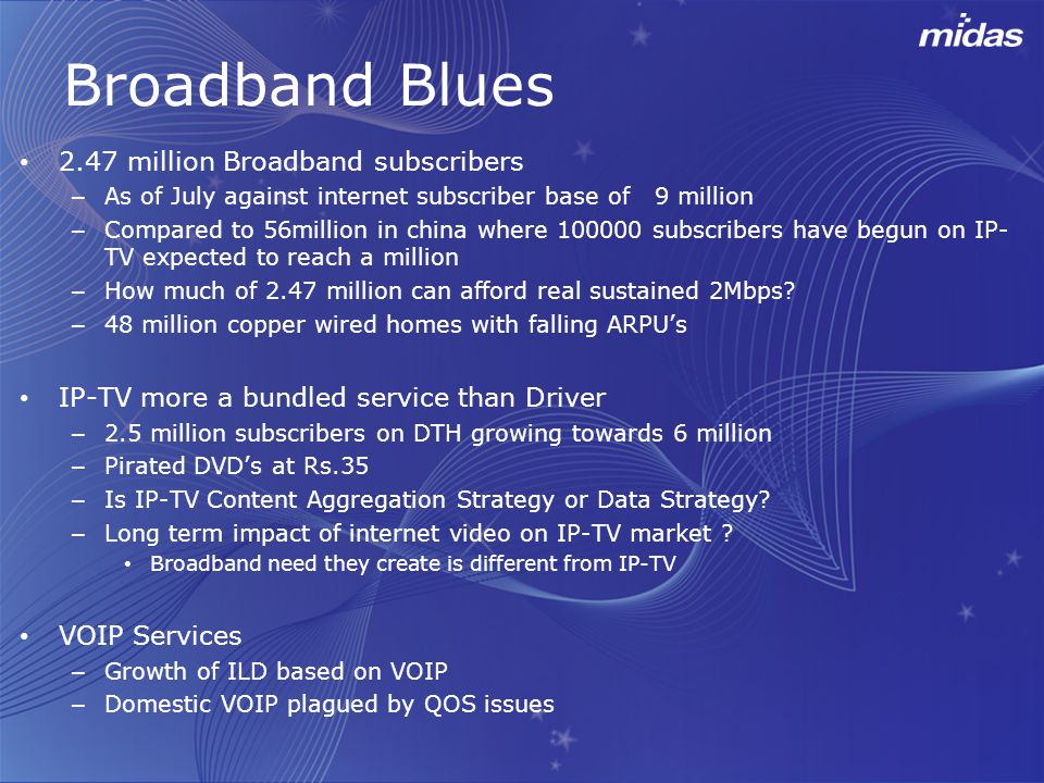 Broadband Blues 2.47 million Broadband subscribers – As of July against internet subscriber base of 9 million – Compared to 56million in china where 100000 subscribers have begun on IP- TV expected to reach a million – How much of 2.47 million can afford real sustained 2Mbps.