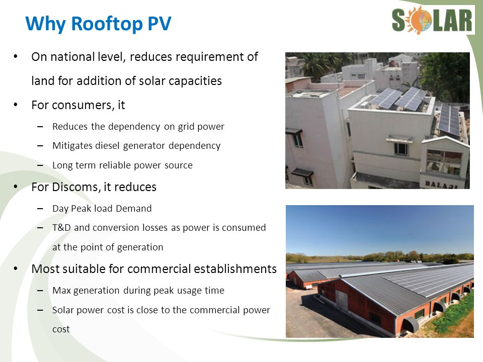 Roof top PV potential in India According to 2011 Census India has: – 330 million houses – 166 million electrified houses – 76 million houses use kerosene for lighting – 1.08 million houses use solar for lighting – 140 million houses with proper roof (Concrete or Asbestos / metal sheet) – 130 million houses having > 2 rooms Average houses can accommodate 1-3 kWp of solar PV system Large commercial roofs can accommodate larger capacities As a conservative estimate, about 25 GW capacity can be accommodated on roofs of buildings having > 2 rooms alone (considering 20% roofs are available/suitable)