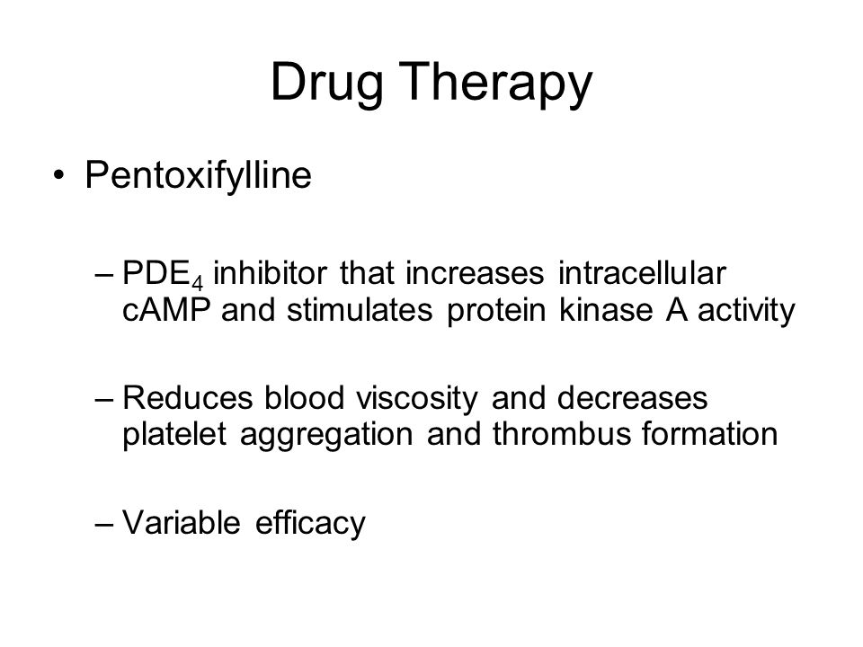 Drug Therapy Pentoxifylline –PDE 4 inhibitor that increases intracellular cAMP and stimulates protein kinase A activity –Reduces blood viscosity and d