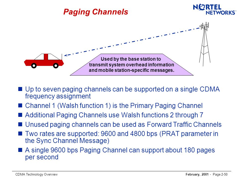 CDMA Technology OverviewFebruary, 2001 - Page 2-50 Paging Channels nUp to seven paging channels can be supported on a single CDMA frequency assignment nChannel 1 (Walsh function 1) is the Primary Paging Channel nAdditional Paging Channels use Walsh functions 2 through 7 nUnused paging channels can be used as Forward Traffic Channels nTwo rates are supported: 9600 and 4800 bps (PRAT parameter in the Sync Channel Message) nA single 9600 bps Paging Channel can support about 180 pages per second Used by the base station to transmit system overhead information and mobile station-specific messages.