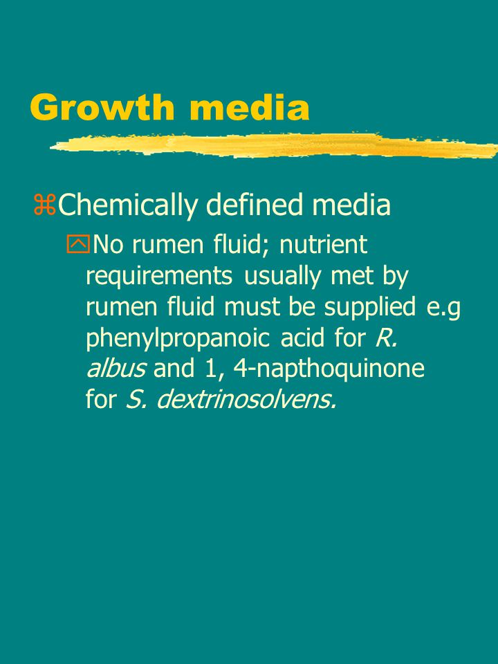 Growth media zChemically defined media yNo rumen fluid; nutrient requirements usually met by rumen fluid must be supplied e.g phenylpropanoic acid for R.