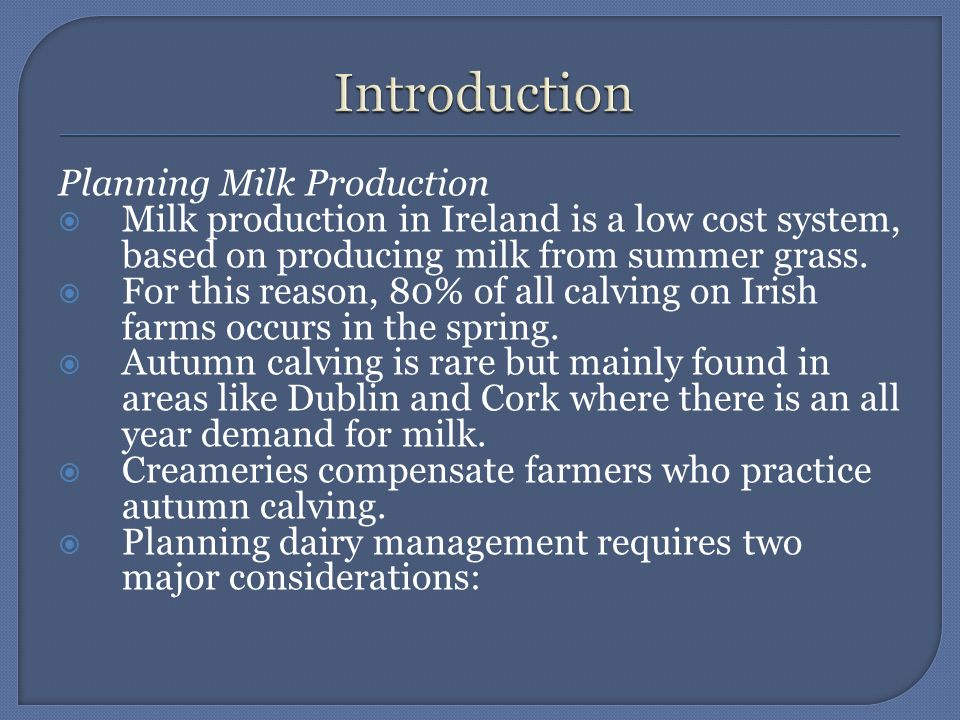 Planning Milk Production  Milk production in Ireland is a low cost system, based on producing milk from summer grass.  For this reason, 80% of all c
