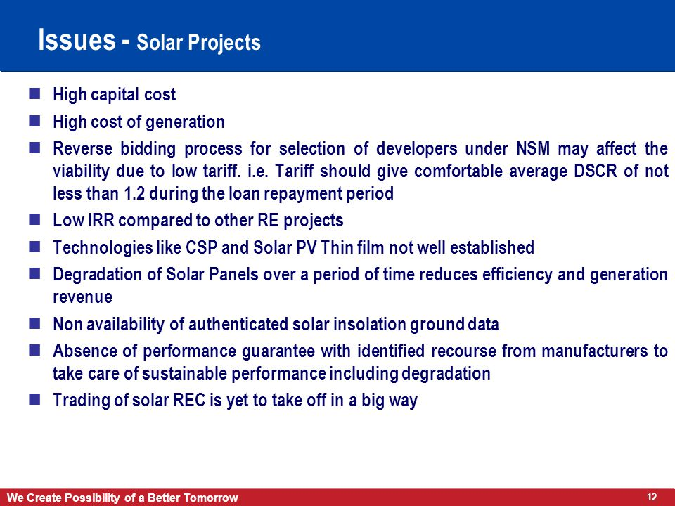12 We Create Possibility of a Better Tomorrow Issues - Solar Projects High capital cost High cost of generation Reverse bidding process for selection of developers under NSM may affect the viability due to low tariff.