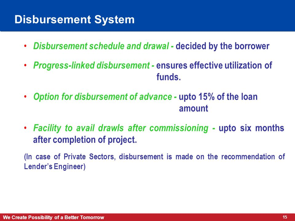 15 We Create Possibility of a Better Tomorrow Disbursement System Disbursement schedule and drawal - decided by the borrower Progress-linked disbursement - ensures effective utilization of funds.