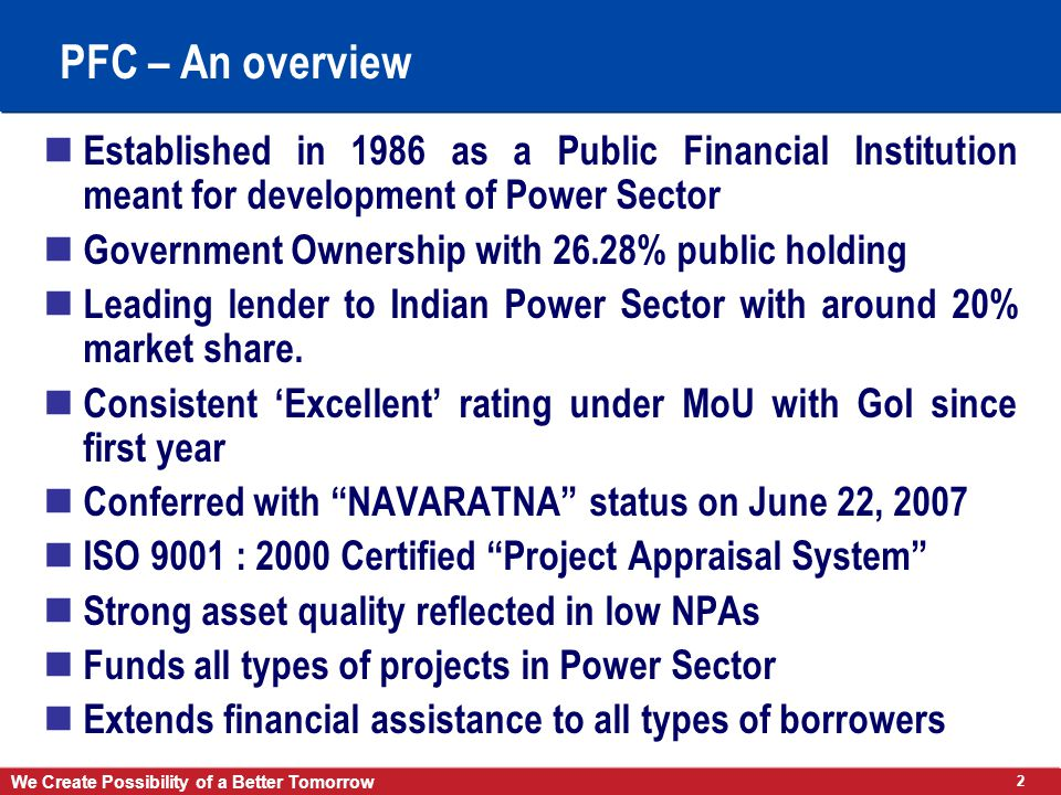 2 We Create Possibility of a Better Tomorrow PFC – An overview Established in 1986 as a Public Financial Institution meant for development of Power Sector Government Ownership with 26.28% public holding Leading lender to Indian Power Sector with around 20% market share.