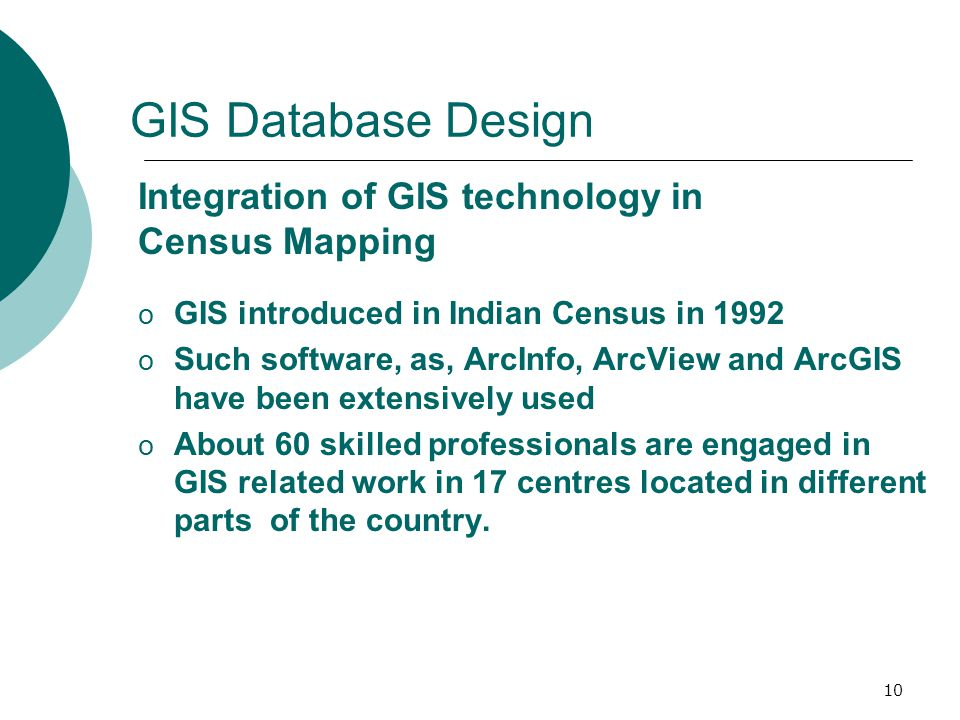 11 GIS Database Design o Maps showing jurisdictional boundaries are updated by incorporating changes before every census and used for pre- census work o This work takes about three years to complete.