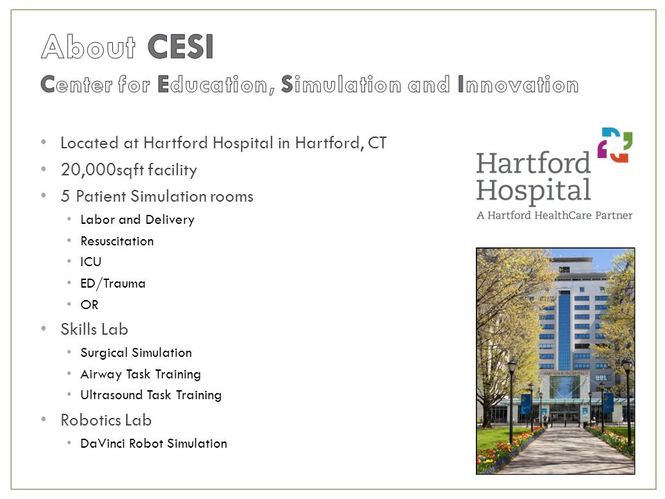 Located at Hartford Hospital in Hartford, CT 20,000sqft facility 5 Patient Simulation rooms Labor and Delivery Resuscitation ICU ED/Trauma OR Skills Lab Surgical Simulation Airway Task Training Ultrasound Task Training Robotics Lab DaVinci Robot Simulation