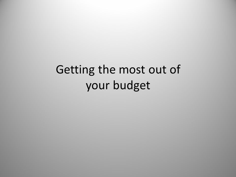 Getting the most out of your budget