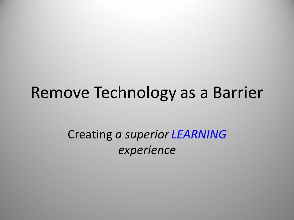 Remove Technology as a Barrier Creating a superior LEARNING experience