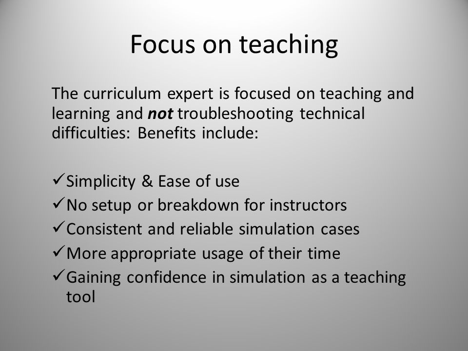 Focus on teaching The curriculum expert is focused on teaching and learning and not troubleshooting technical difficulties: Benefits include: Simplicity & Ease of use No setup or breakdown for instructors Consistent and reliable simulation cases More appropriate usage of their time Gaining confidence in simulation as a teaching tool