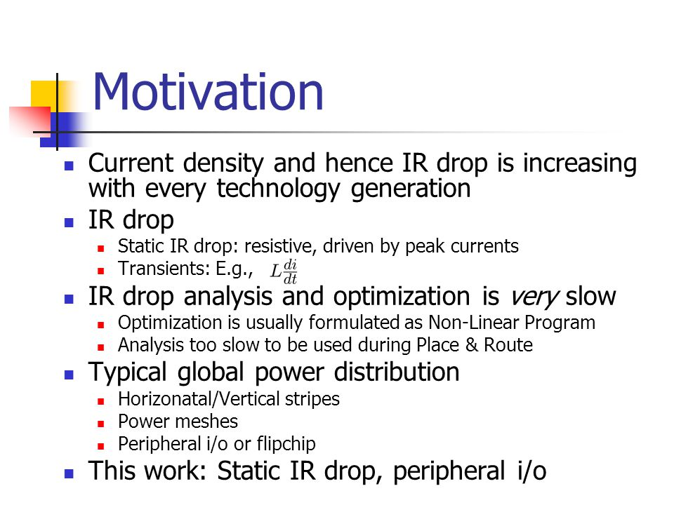 Motivation Current density and hence IR drop is increasing with every technology generation IR drop Static IR drop: resistive, driven by peak currents