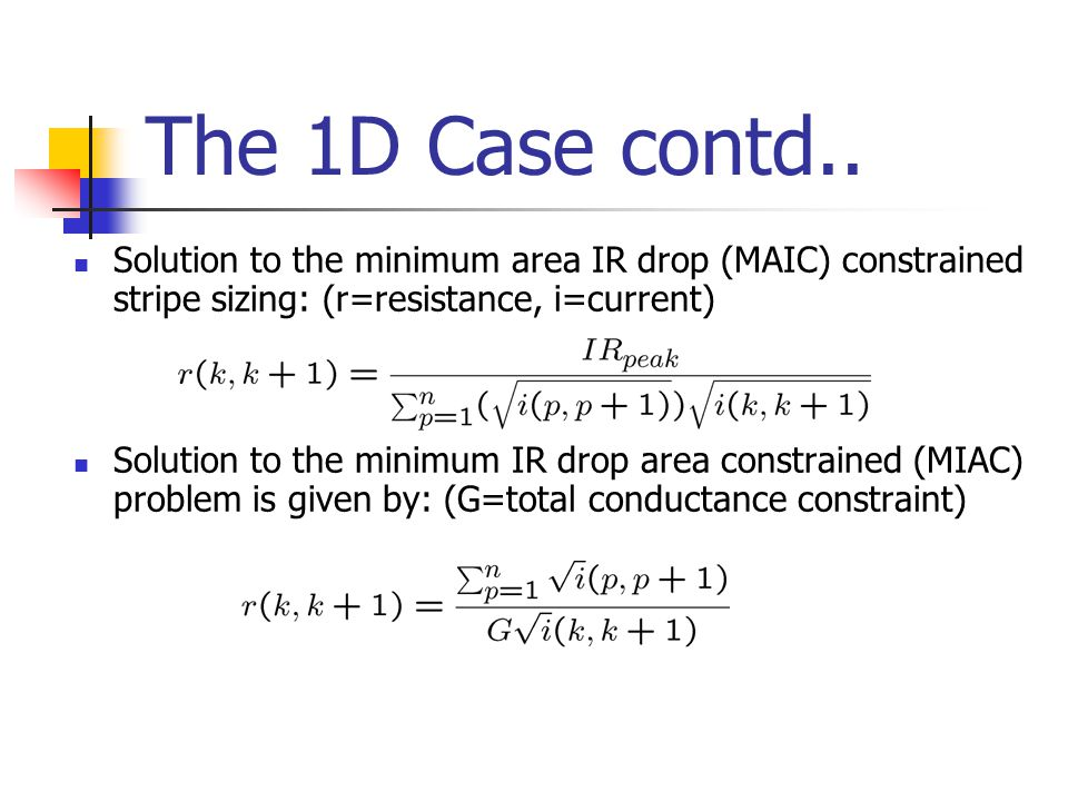 The 1D Case contd.. Solution to the minimum area IR drop (MAIC) constrained stripe sizing: (r=resistance, i=current) Solution to the minimum IR drop a