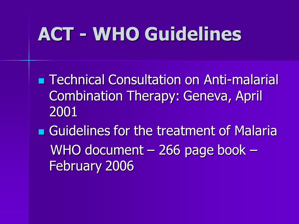 ACT - WHO Guidelines Technical Consultation on Anti-malarial Combination Therapy: Geneva, April 2001 Technical Consultation on Anti-malarial Combination Therapy: Geneva, April 2001 Guidelines for the treatment of Malaria Guidelines for the treatment of Malaria WHO document – 266 page book – February 2006 WHO document – 266 page book – February 2006