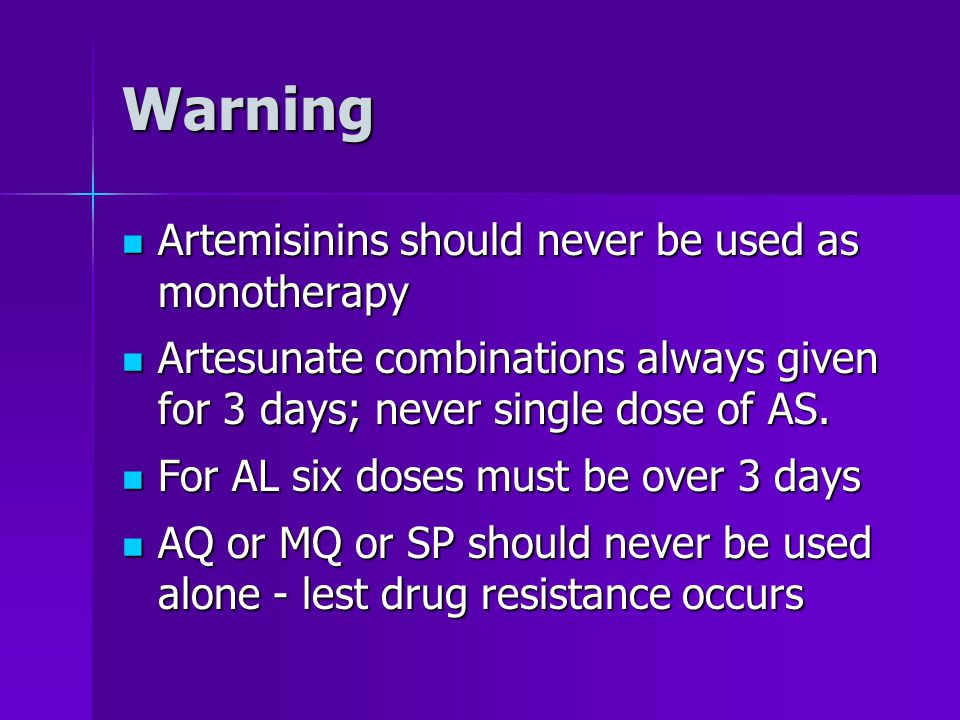 Warning Artemisinins should never be used as monotherapy Artemisinins should never be used as monotherapy Artesunate combinations always given for 3 days; never single dose of AS.