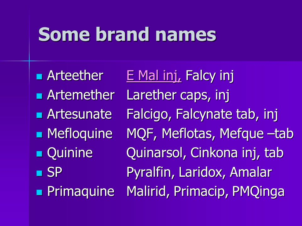 Some brand names ArteetherE Mal inj, Falcy inj ArteetherE Mal inj, Falcy inj ArtemetherLarether caps, inj ArtemetherLarether caps, inj ArtesunateFalci