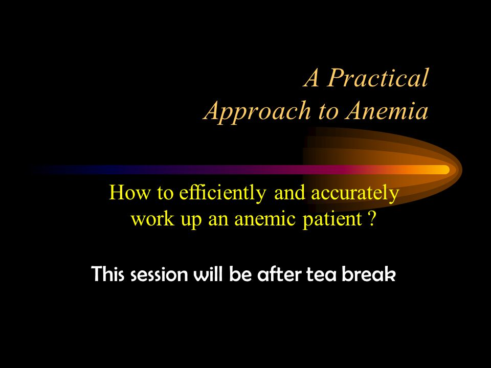 A Practical Approach to Anemia This session will be after tea break How to efficiently and accurately work up an anemic patient