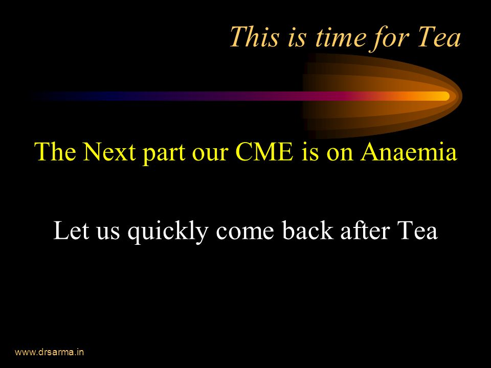 www.drsarma.in This is time for Tea The Next part our CME is on Anaemia Let us quickly come back after Tea