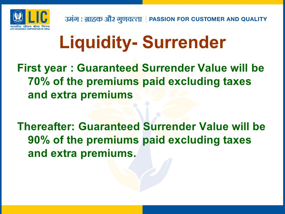 Liquidity- Surrender First year : Guaranteed Surrender Value will be 70% of the premiums paid excluding taxes and extra premiums Thereafter: Guaranteed Surrender Value will be 90% of the premiums paid excluding taxes and extra premiums.