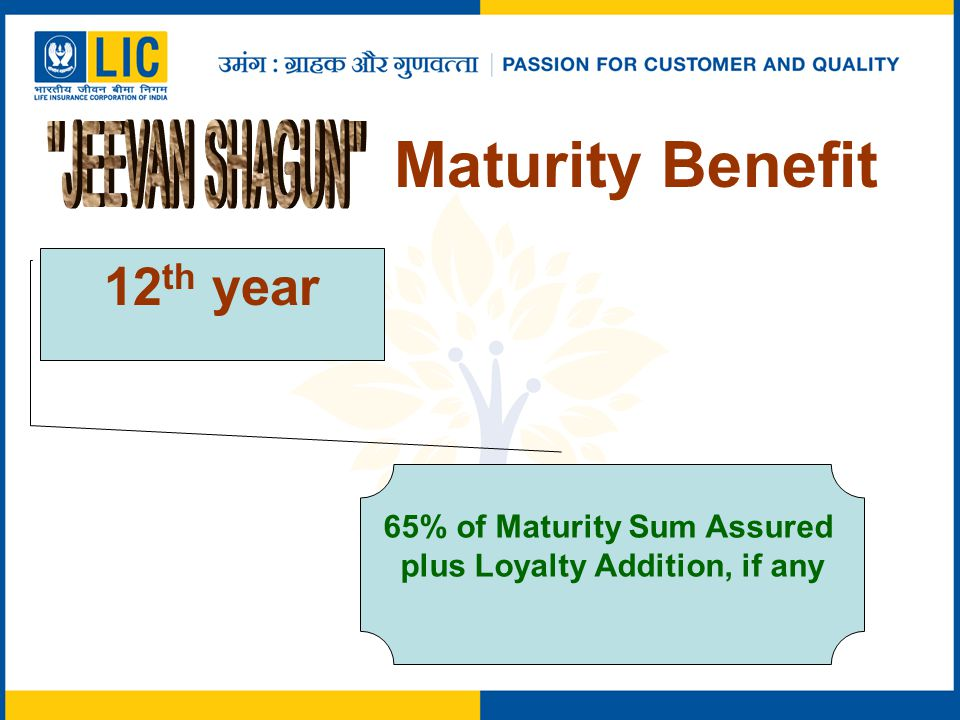 Maturity Benefit 12 th year 65% of Maturity Sum Assured plus Loyalty Addition, if any
