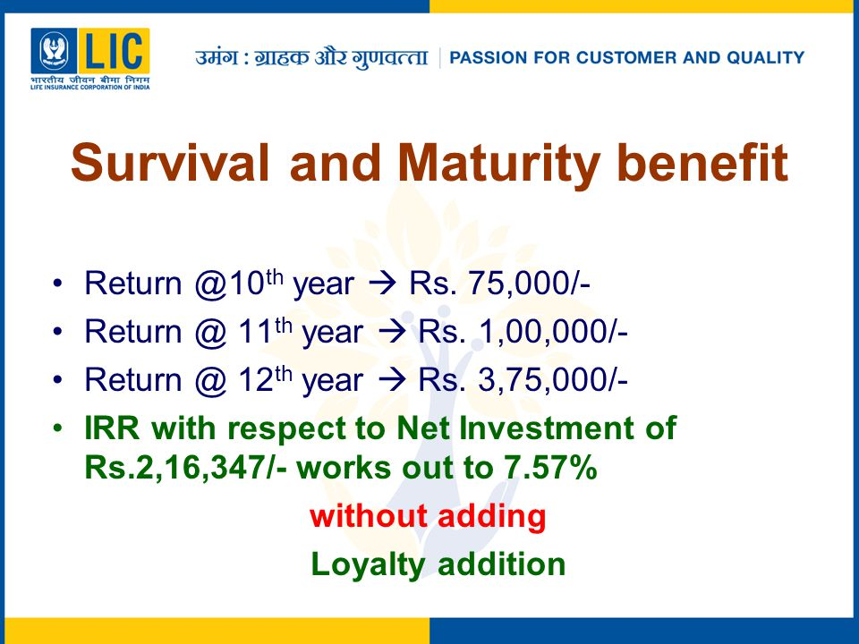 Survival and Maturity benefit Return @10 th year  Rs. 75,000/- Return @ 11 th year  Rs. 1,00,000/- Return @ 12 th year  Rs. 3,75,000/- IRR with res