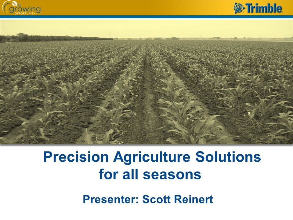 Precision Agriculture Solutions for all seasons Presenter: Scott Reinert