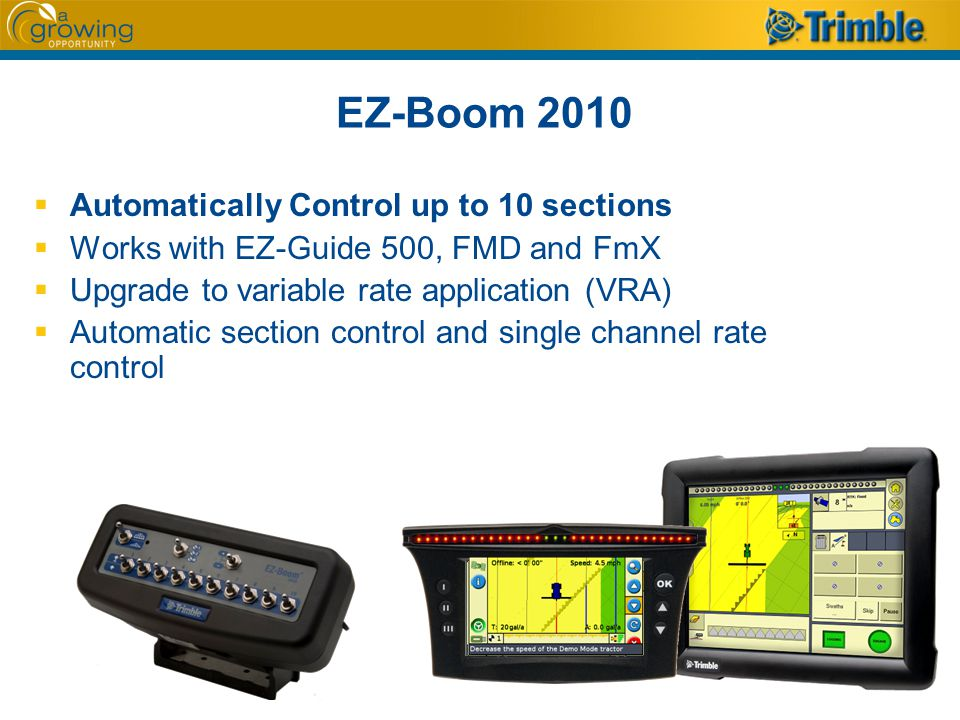 EZ-Boom 2010  Automatically Control up to 10 sections  Works with EZ-Guide 500, FMD and FmX  Upgrade to variable rate application (VRA)  Automatic section control and single channel rate control
