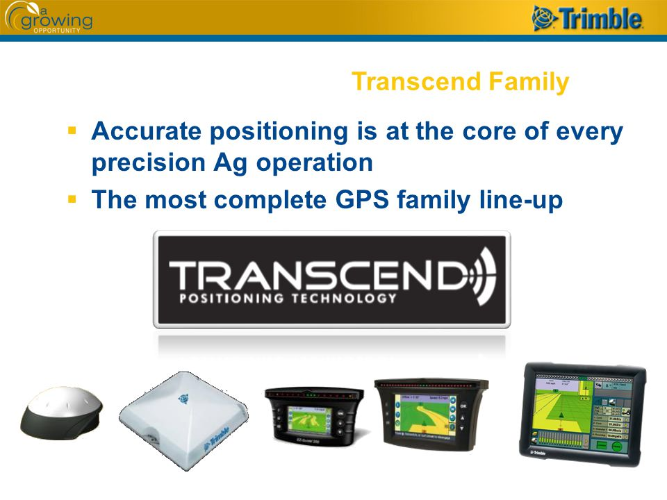  Accurate positioning is at the core of every precision Ag operation  The most complete GPS family line-up Transcend Family