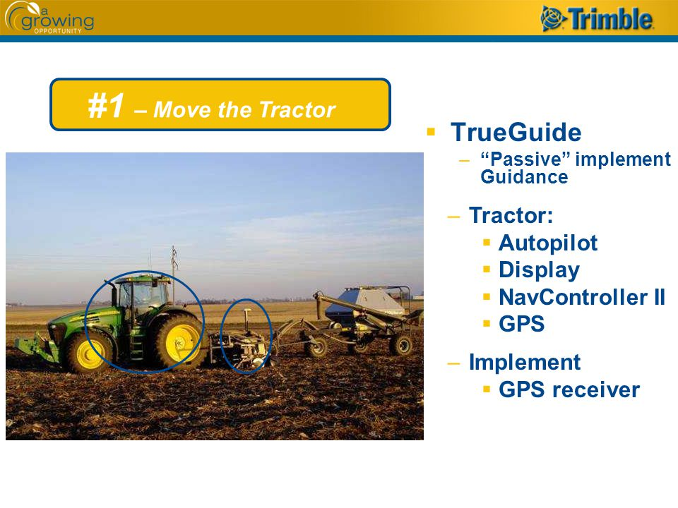 #1 – Move the Tractor  TrueGuide – Passive implement Guidance –Tractor:  Autopilot  Display  NavController II  GPS –Implement  GPS receiver