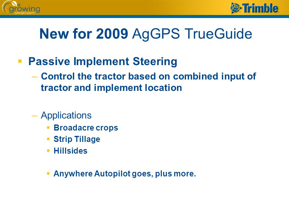 New for 2009 AgGPS TrueGuide  Passive Implement Steering –Control the tractor based on combined input of tractor and implement location –Applications  Broadacre crops  Strip Tillage  Hillsides  Anywhere Autopilot goes, plus more.