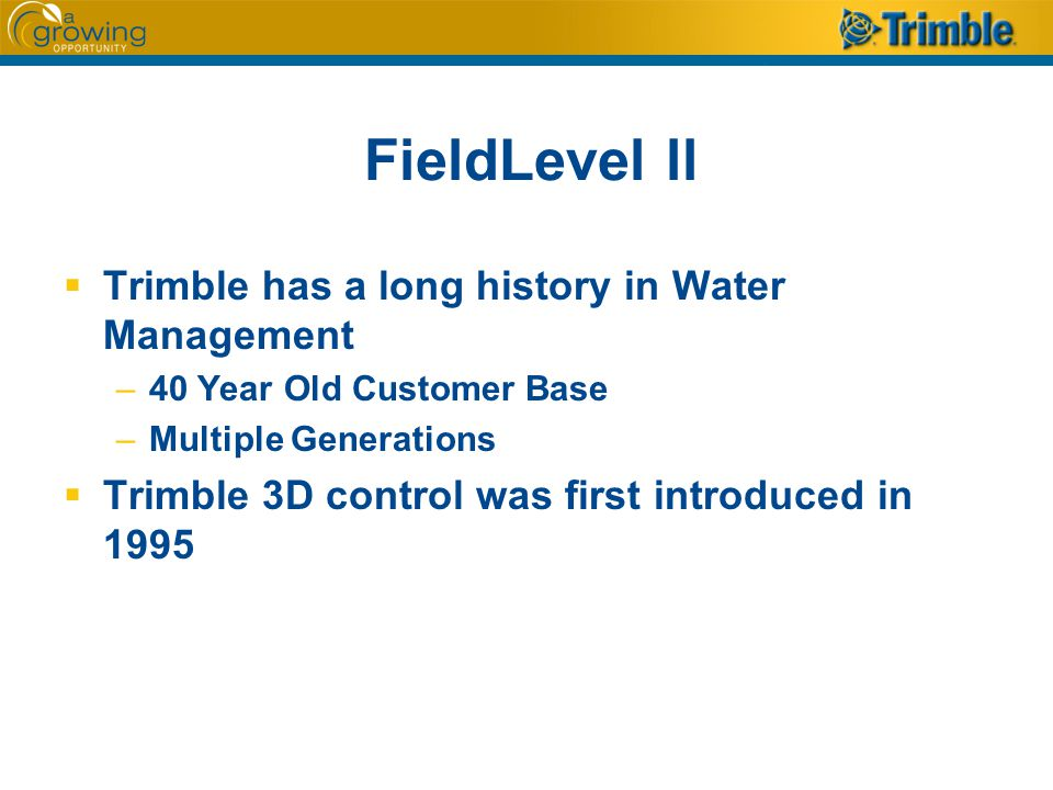 FieldLevel ll  Trimble has a long history in Water Management –40 Year Old Customer Base –Multiple Generations  Trimble 3D control was first introduced in 1995