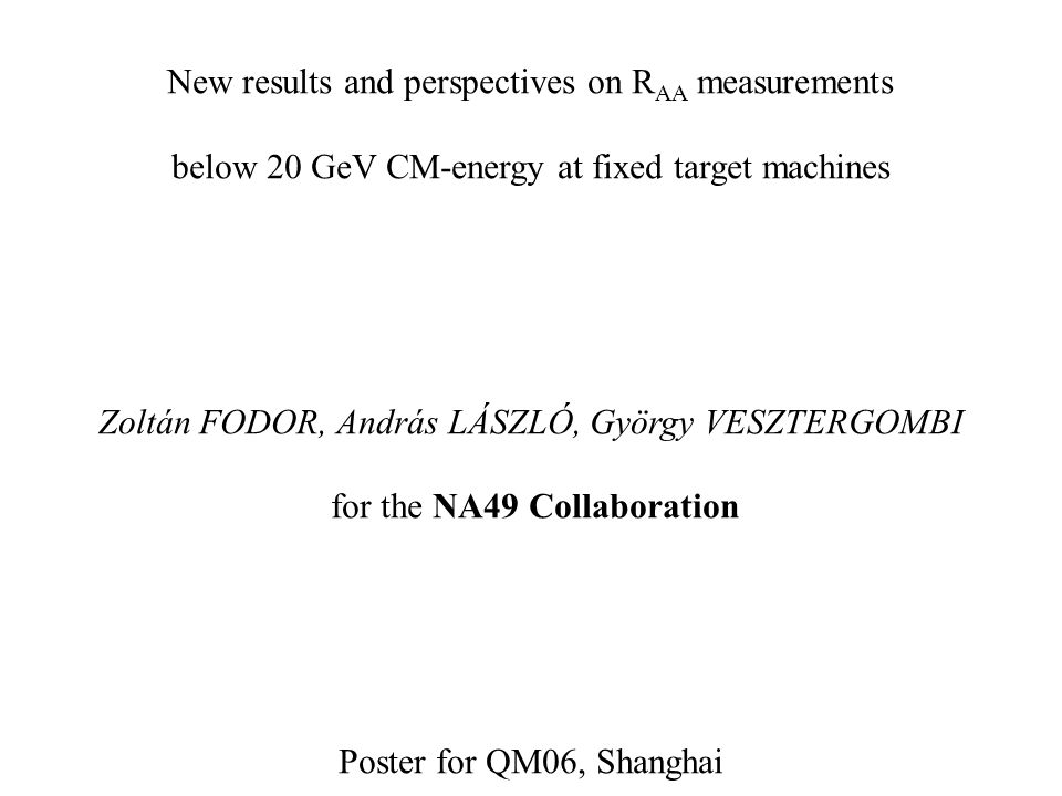 New results and perspectives on R AA measurements below 20 GeV CM-energy at fixed target machines Zoltán FODOR, András LÁSZLÓ, György VESZTERGOMBI for the NA49 Collaboration Poster for QM06, Shanghai