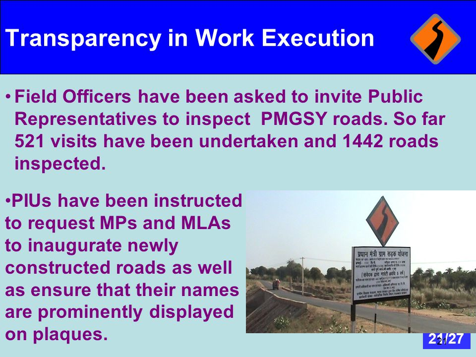 21/27 21 Transparency in Work Execution Field Officers have been asked to invite Public Representatives to inspect PMGSY roads. So far 521 visits have
