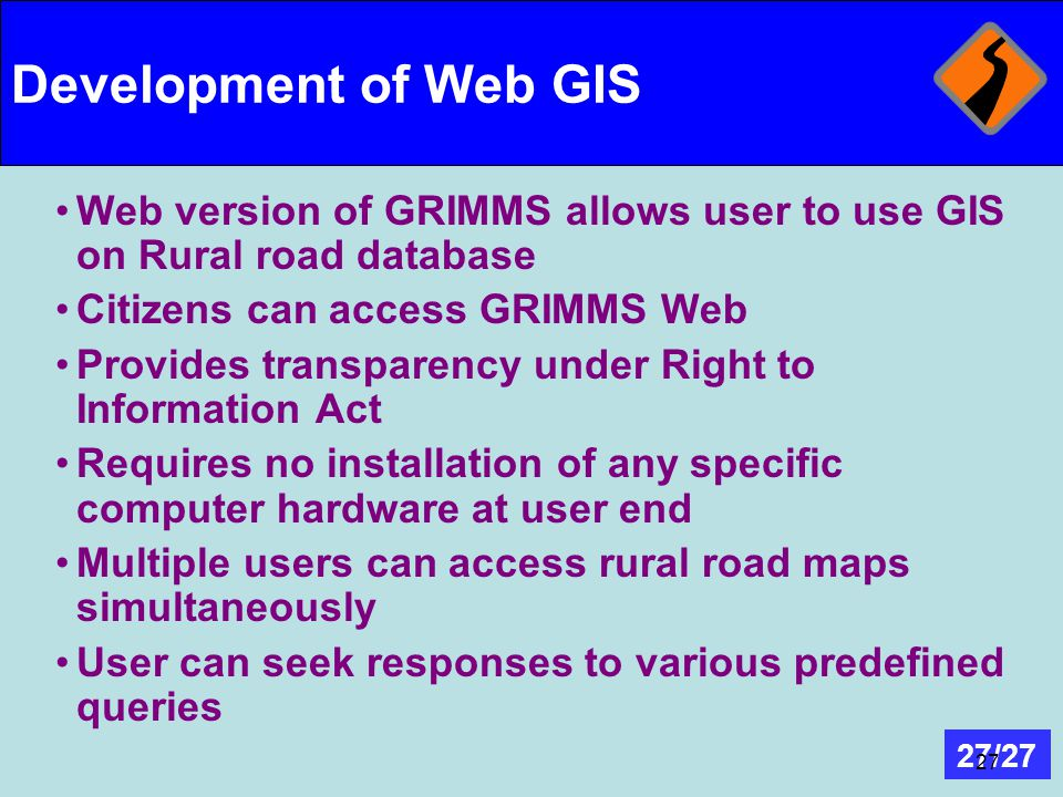 27/27 27 Development of Web GIS Web version of GRIMMS allows user to use GIS on Rural road database Citizens can access GRIMMS Web Provides transparen