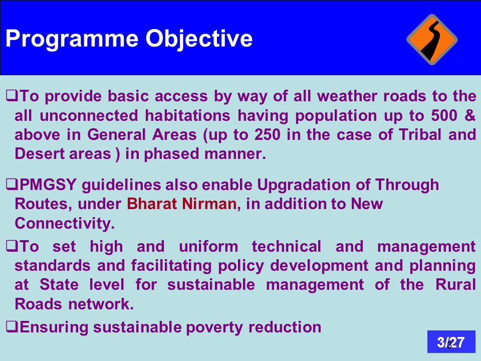 3/27 3 Programme Objective  To provide basic access by way of all weather roads to the all unconnected habitations having population up to 500 & abov