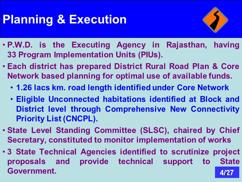 4/27 4 Planning & Execution P.W.D. is the Executing Agency in Rajasthan, having 33 Program Implementation Units (PIUs). Each district has prepared Dis