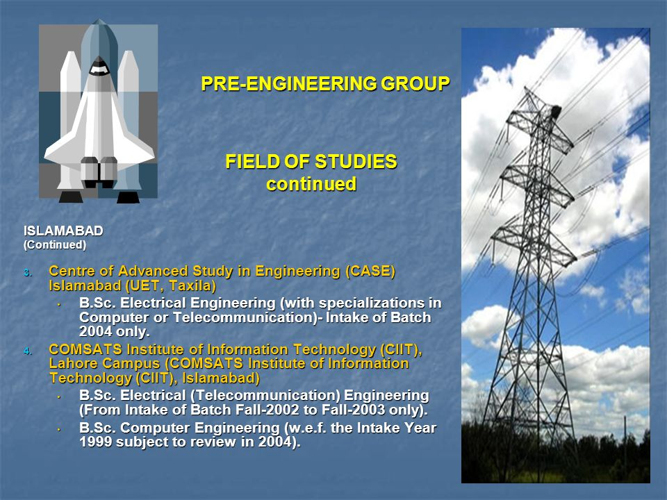 FIELD OF STUDIES continued ISLAMABAD(Continued)  Centre of Advanced Study in Engineering (CASE) Islamabad (UET, Taxila) B.Sc.