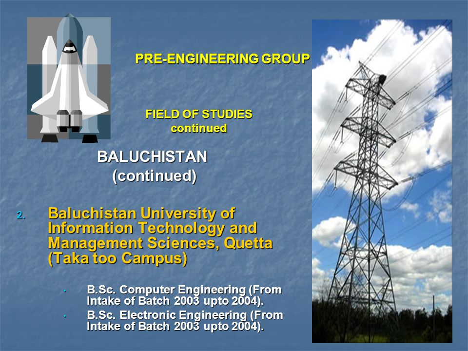 FIELD OF STUDIES continued BALUCHISTAN (continued) (continued)  Baluchistan University of Information Technology and Management Sciences, Quetta (Taka too Campus) B.Sc.