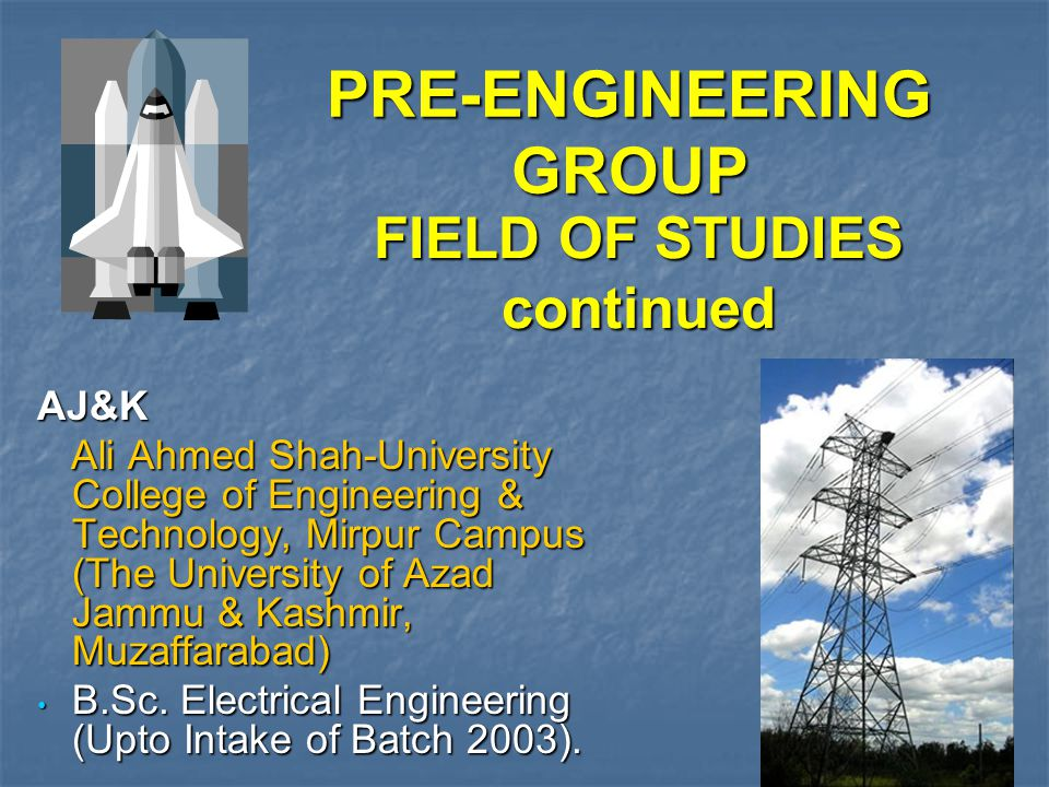 FIELD OF STUDIES continued AJ&K Ali Ahmed Shah-University College of Engineering & Technology, Mirpur Campus (The University of Azad Jammu & Kashmir, Muzaffarabad) Ali Ahmed Shah-University College of Engineering & Technology, Mirpur Campus (The University of Azad Jammu & Kashmir, Muzaffarabad) B.Sc.