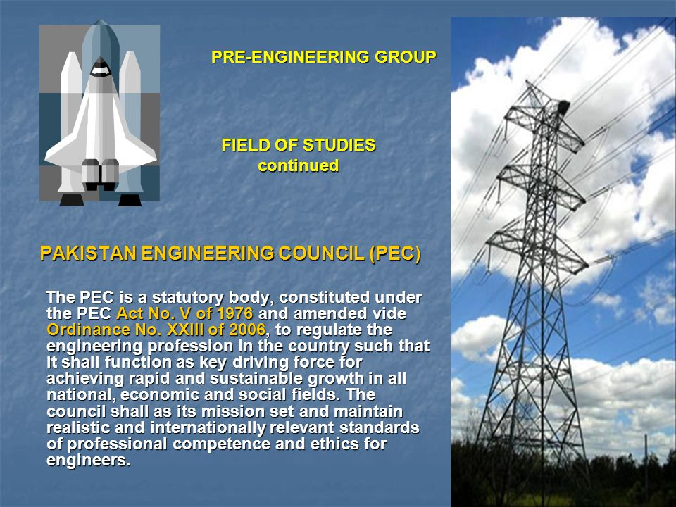 FIELD OF STUDIES continued The Pakistan Engineering Council (PEC) Accreditation of engineering programs run by universities/ institutions, ensuring and managing of continuing professional development is one of main statutory functions of PEC.
