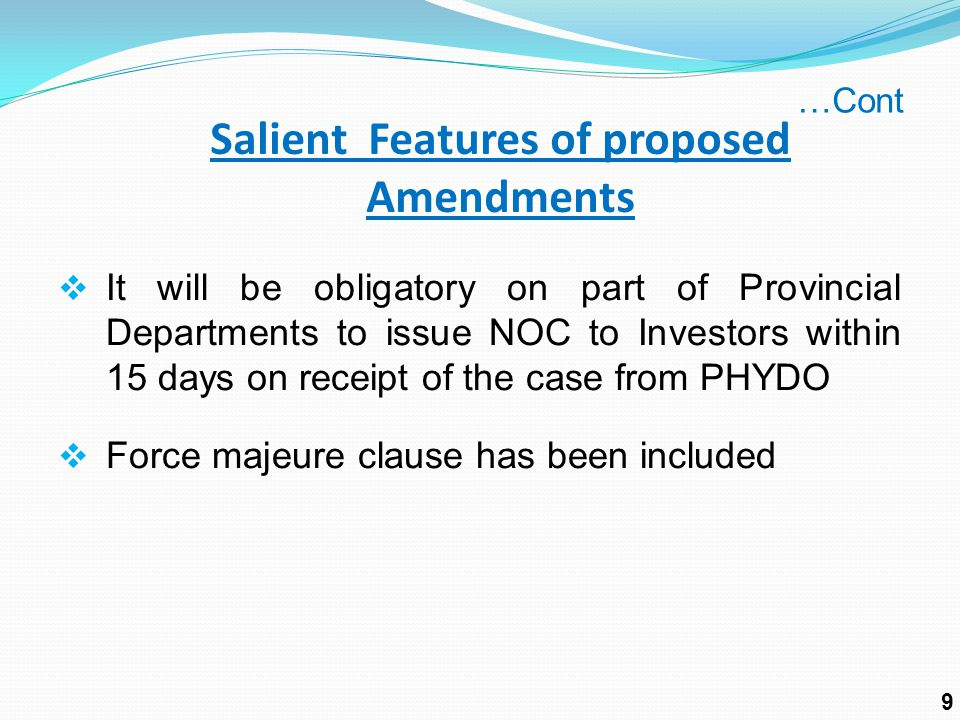  It will be obligatory on part of Provincial Departments to issue NOC to Investors within 15 days on receipt of the case from PHYDO  Force majeure clause has been included Salient Features of proposed Amendments …Cont 9