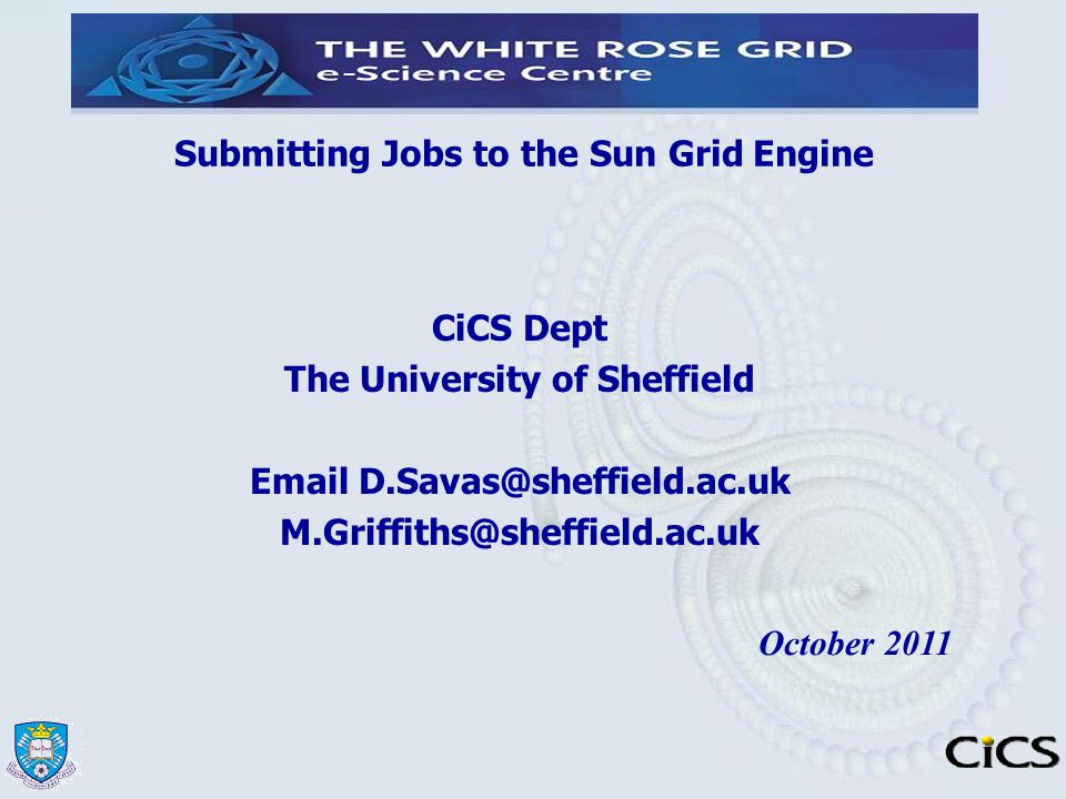 Submitting Jobs to the Sun Grid Engine CiCS Dept The University of Sheffield Email D.Savas@sheffield.ac.uk M.Griffiths@sheffield.ac.uk October 2011