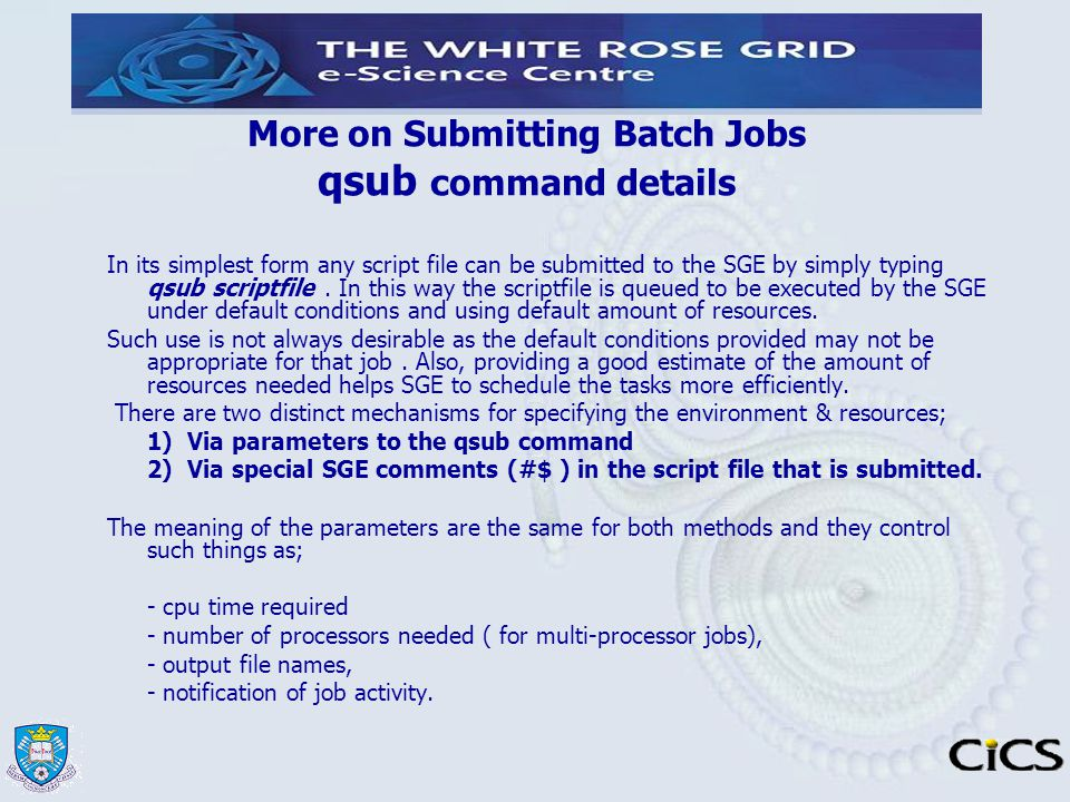 More on Submitting Batch Jobs qsub command details In its simplest form any script file can be submitted to the SGE by simply typing qsub scriptfile.